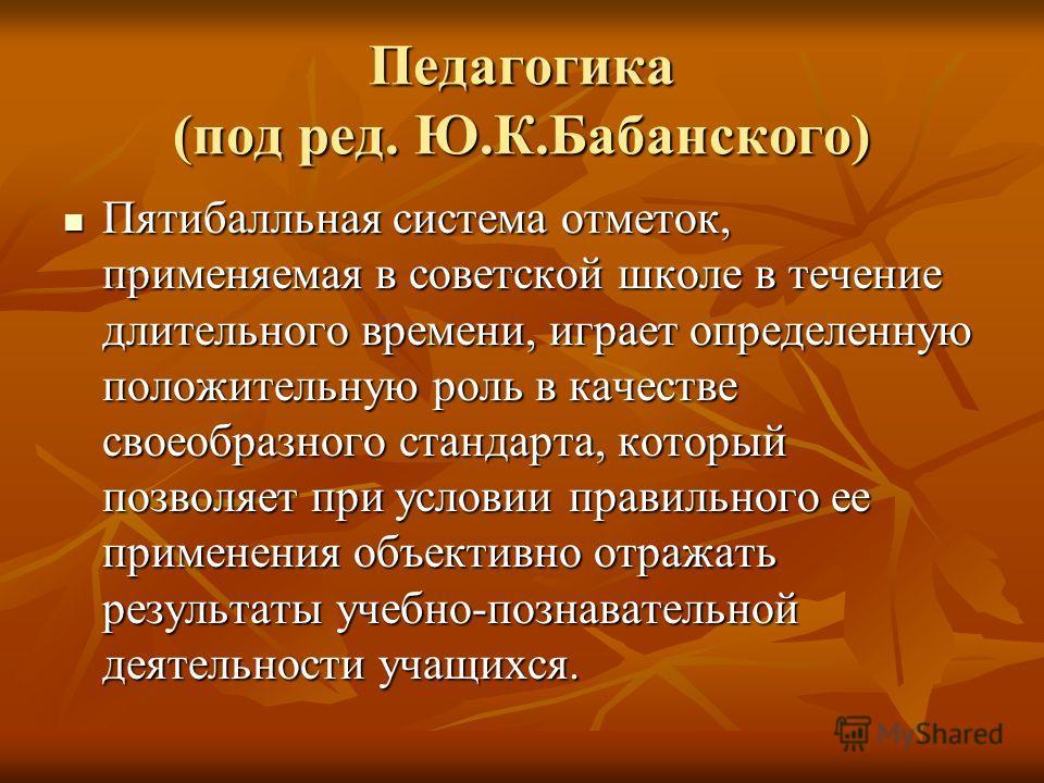 Педагогика (под ред. Ю.К.Бабанского) Пятибалльная система отметок, применяемая в советской школе в течение длительного времени, играет определенную положительную роль в качестве своеобразного стандарта, который позволяет при условии правильного ее пр