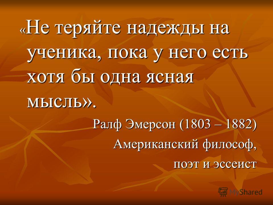 « Не теряйте надежды на ученика, пока у него есть хотя бы одна ясная мысль». « Не теряйте надежды на ученика, пока у него есть хотя бы одна ясная мысль». Ралф Эмерсон (1803 – 1882) Американский философ, поэт и эссеист