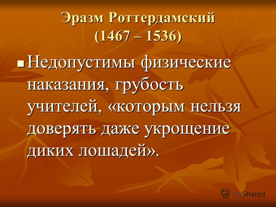 Эразм Роттердамский (1467 – 1536) Недопустимы физические наказания, грубость учителей, «которым нельзя доверять даже укрощение диких лошадей». Недопустимы физические наказания, грубость учителей, «которым нельзя доверять даже укрощение диких лошадей»