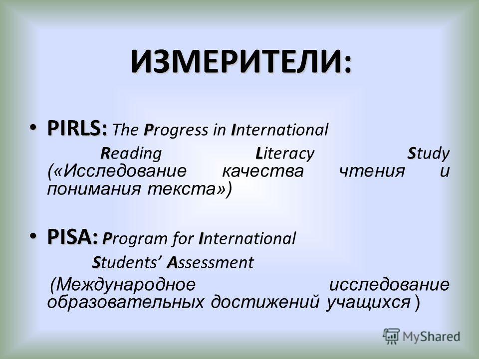ИЗМЕРИТЕЛИ: PIRLS: PI PIRLS: The Progress in International RLS Reading Literacy Study («Исследование качества чтения и понимания текста») PISA: PI PISA: Program for International SA Students Assessment (Международное исследование образовательных дост