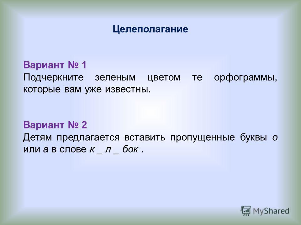 Целеполагание Вариант 1 Подчеркните зеленым цветом те орфограммы, которые вам уже известны. Вариант 2 Детям предлагается вставить пропущенные буквы о или а в слове к _ л _ бок.