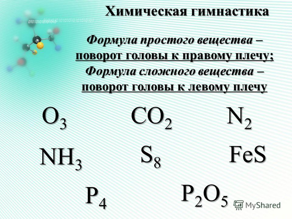Химическая гимнастика Формула простого вещества – поворот головы к правому плечу; Формула сложного вещества – поворот головы к левому плечу О3О3О3О3 S8S8S8S8FeS N2N2N2N2 СО 2 NH 3 P4P4P4P4 Р2О5Р2О5Р2О5Р2О5
