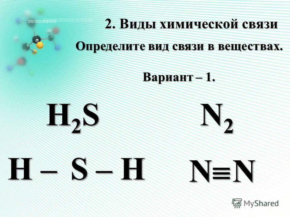 H2S H2S H2S H2S H2S H2S H2S H2S 2. Виды химической связи Определите вид связи в веществах. Вариант – 1. N2N2N2N2 N N H – S – Н H – S – Н