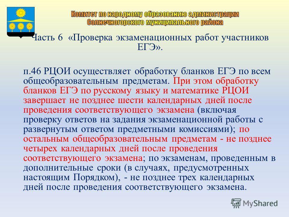 Часть 6 «Проверка экзаменационных работ участников ЕГЭ». п.46 РЦОИ осуществляет обработку бланков ЕГЭ по всем общеобразовательным предметам. При этом обработку бланков ЕГЭ по русскому языку и математике РЦОИ завершает не позднее шести календарных дне