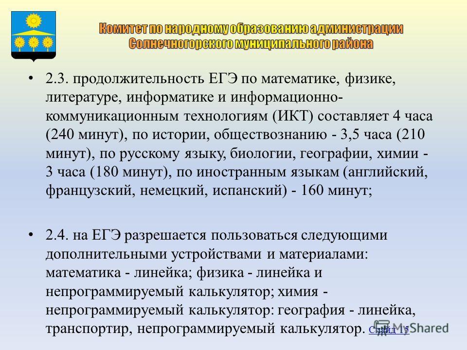 2.3. продолжительность ЕГЭ по математике, физике, литературе, информатике и информационно- коммуникационным технологиям (ИКТ) составляет 4 часа (240 минут), по истории, обществознанию - 3,5 часа (210 минут), по русскому языку, биологии, географии, хи