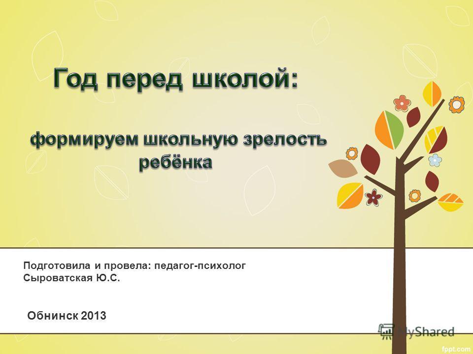 Подготовила и провела: педагог-психолог Сыроватская Ю.С. Обнинск 2013