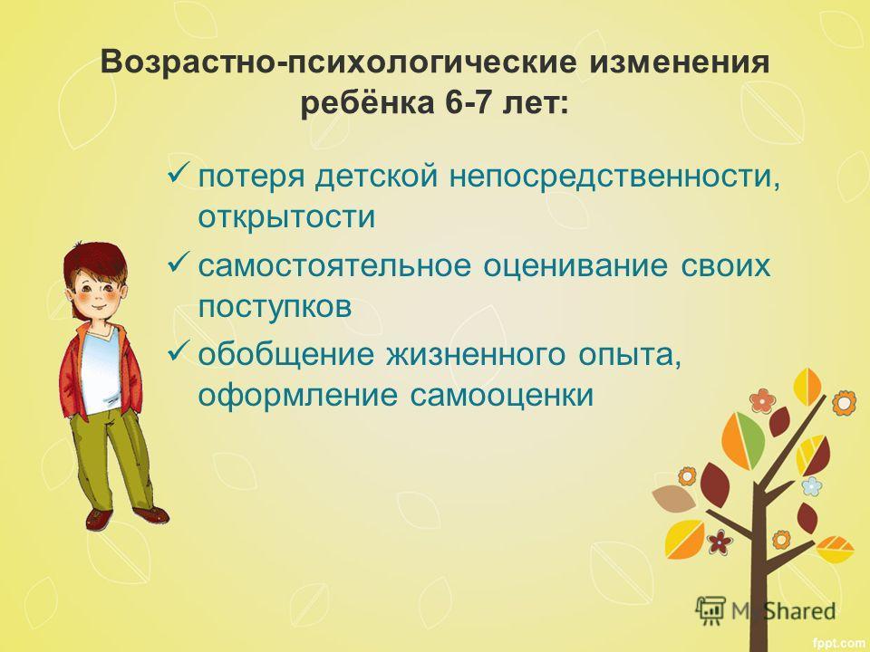 Возрастно-психологические изменения ребёнка 6-7 лет: потеря детской непосредственности, открытости самостоятельное оценивание своих поступков обобщение жизненного опыта, оформление самооценки