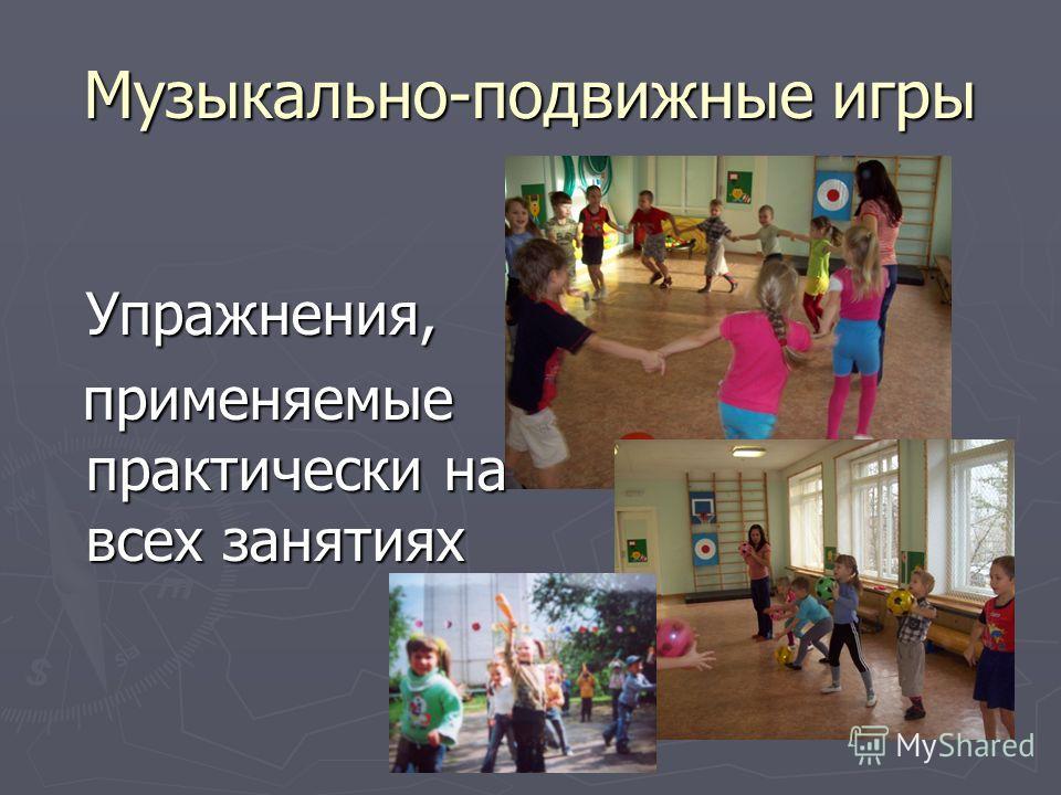 Музыкально-подвижные игры Упражнения, применяемые практически на всех занятиях применяемые практически на всех занятиях