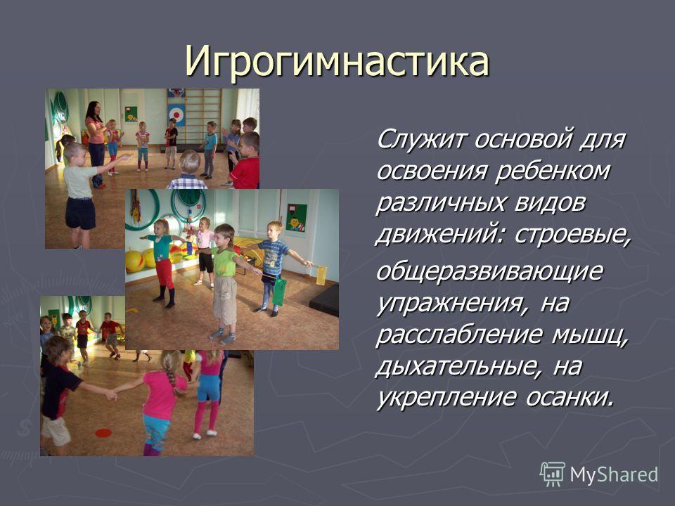 Игрогимнастика Служит основой для освоения ребенком различных видов движений: строевые, общеразвивающие упражнения, на расслабление мышц, дыхательные, на укрепление осанки.