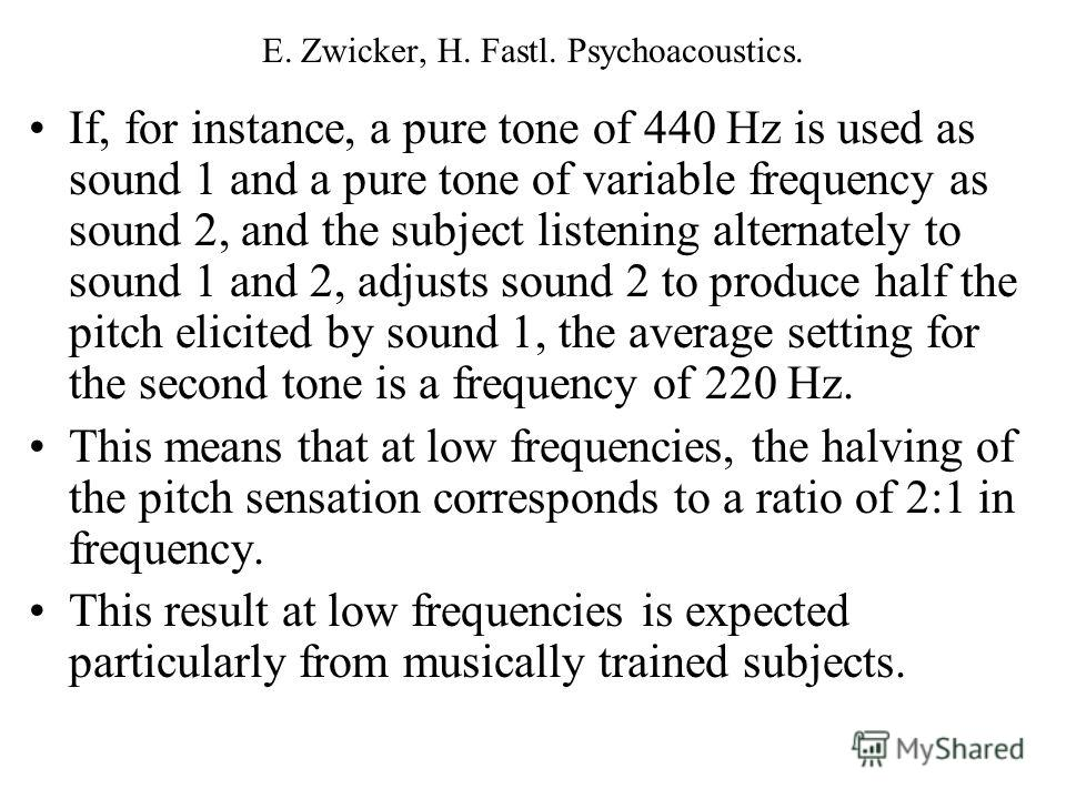 If, for instance, a pure tone of 440 Hz is used as sound 1 and a pure tone of variable frequency as sound 2, and the subject listening alternately to sound 1 and 2, adjusts sound 2 to produce half the pitch elicited by sound 1, the average setting fo