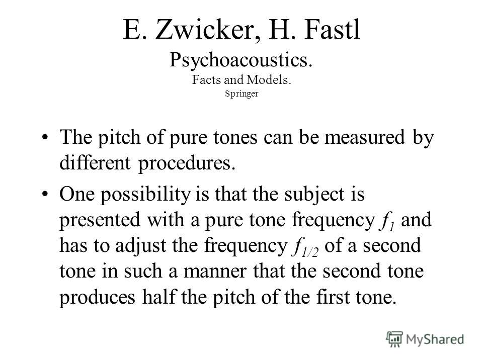 E. Zwicker, H. Fastl Psychoacoustics. Facts and Models. Springer The pitch of pure tones can be measured by different procedures. One possibility is that the subject is presented with a pure tone frequency f 1 and has to adjust the frequency f 1/2 of