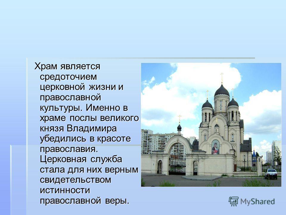 Храм является средоточием церковной жизни и православной культуры. Именно в храме послы великого князя Владимира убедились в красоте православия. Церковная служба стала для них верным свидетельством истинности православной веры.