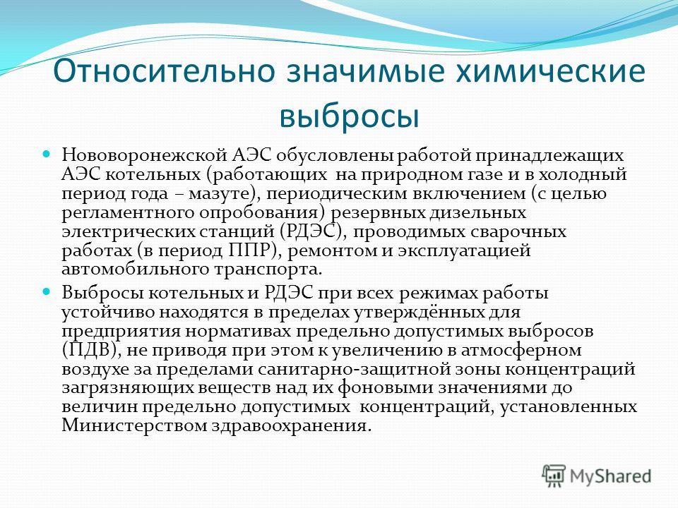Относительно значимые химические выбросы Нововоронежской АЭС обусловлены работой принадлежащих АЭС котельных (работающих на природном газе и в холодный период года – мазуте), периодическим включением (с целью регламентного опробования) резервных дизе