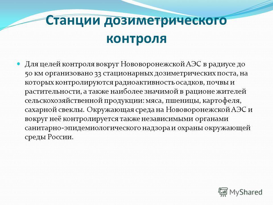 Станции дозиметрического контроля Для целей контроля вокруг Нововоронежской АЭС в радиусе до 50 км организовано 33 стационарных дозиметрических поста, на которых контролируются радиоактивность осадков, почвы и растительности, а также наиболее значимо