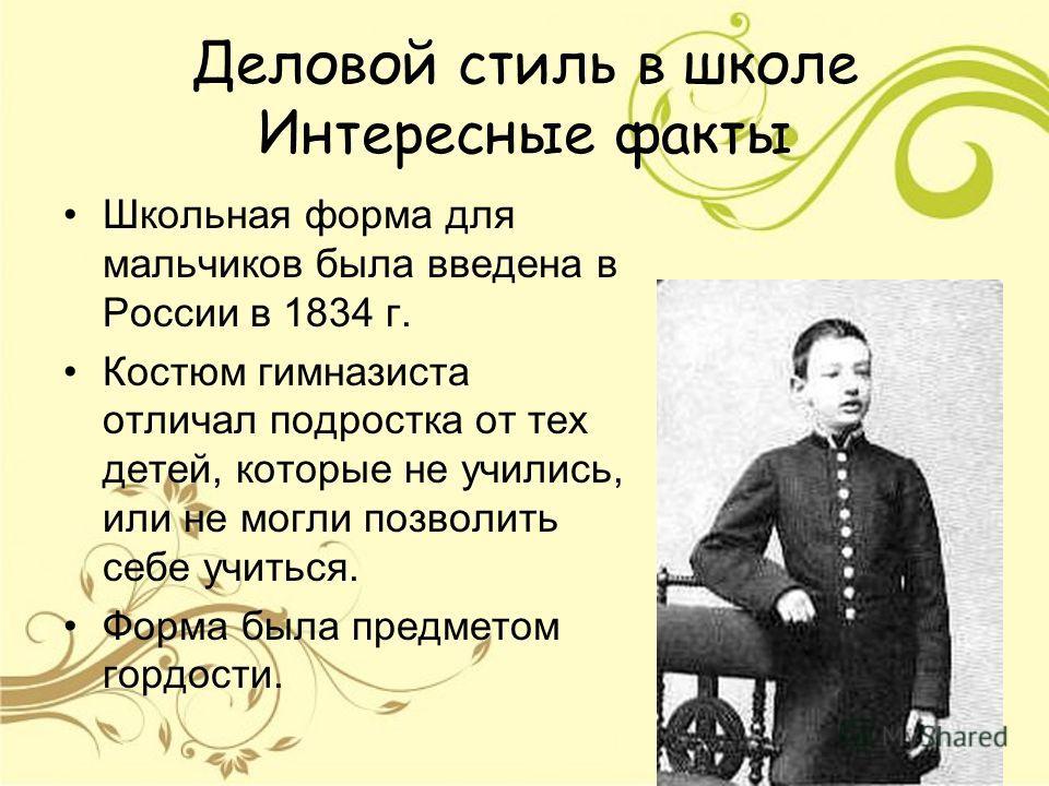 Деловой стиль в школе Интересные факты Школьная форма для мальчиков была введена в России в 1834 г. Костюм гимназиста отличал подростка от тех детей, которые не учились, или не могли позволить себе учиться. Форма была предметом гордости.