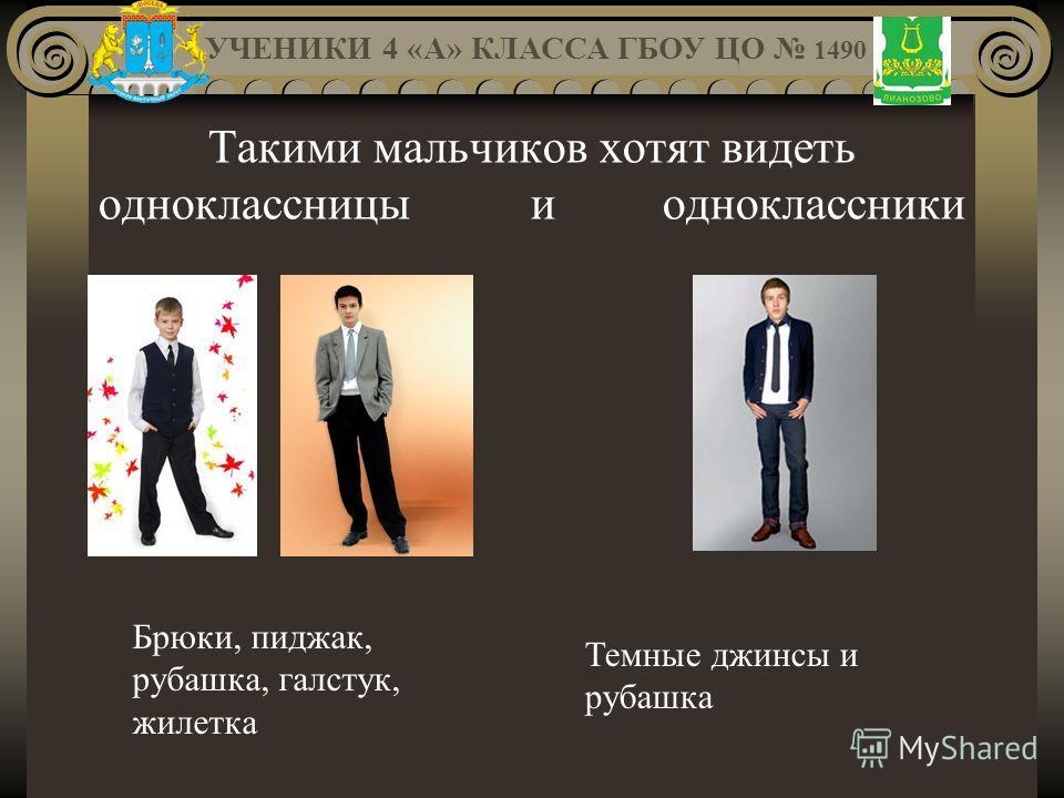 Такими мальчиков хотят видеть одноклассницы и одноклассники УЧЕНИКИ 4 «А» КЛАССА ГБОУ ЦО 1490 Брюки, пиджак, рубашка, галстук, жилетка Темные джинсы и рубашка