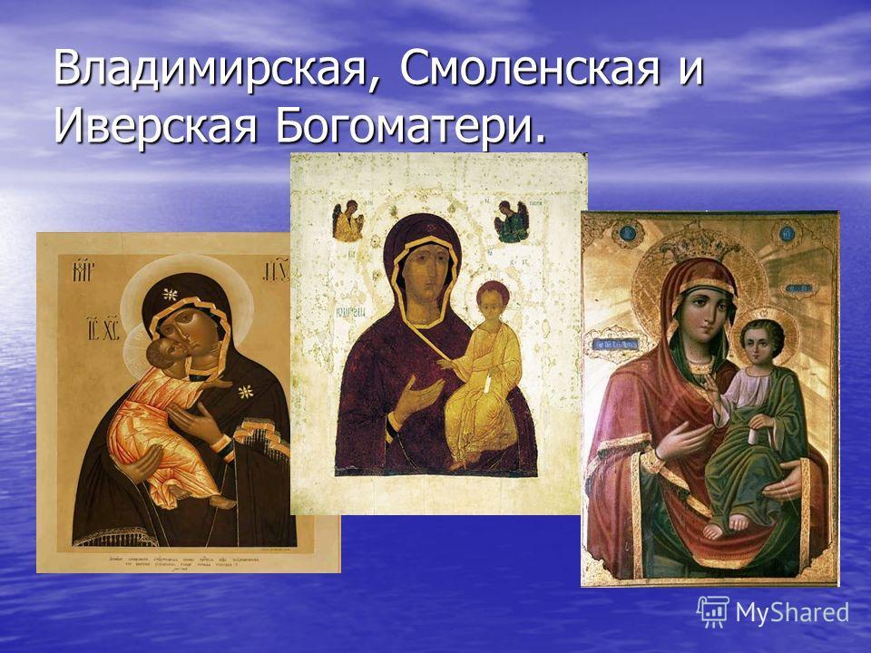 Владимирская, Смоленская и Иверская Богоматери.