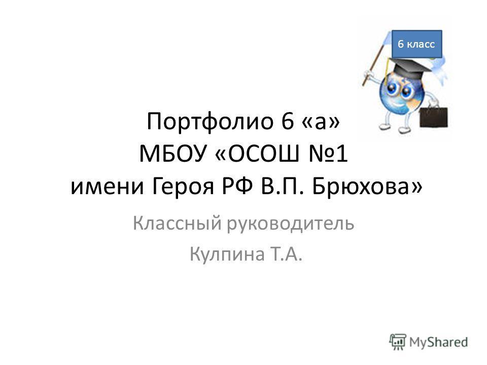 Портфолио 6 «а» МБОУ «ОСОШ 1 имени Героя РФ В.П. Брюхова» Классный руководитель Кулпина Т.А. 6 класс