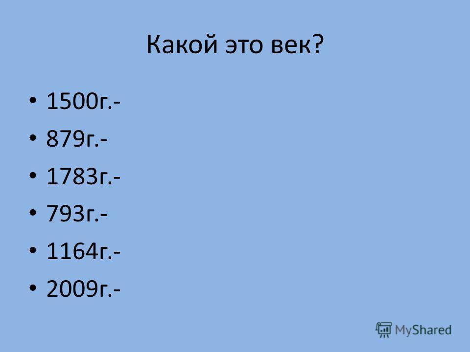 Какой это век? 1500г.- 879г.- 1783г.- 793г.- 1164г.- 2009г.-