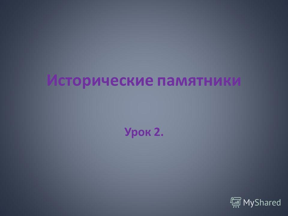 Исторические памятники Урок 2.
