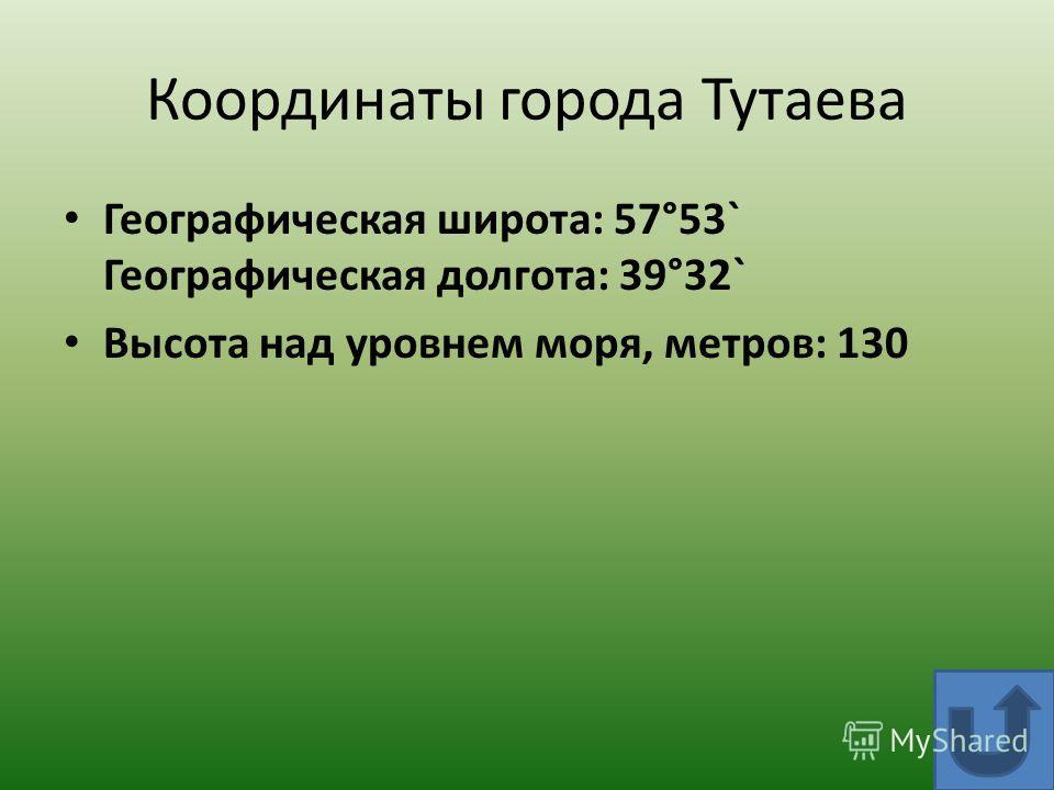 Координаты города Тутаева Географическая широта: 57°53` Географическая долгота: 39°32` Высота над уровнем моря, метров: 130