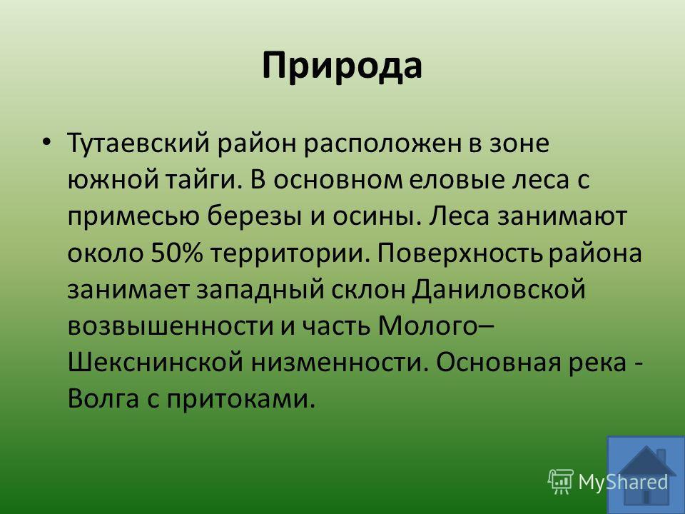 Природа Тутаевский район расположен в зоне южной тайги. В основном еловые леса с примесью березы и осины. Леса занимают около 50% территории. Поверхность района занимает западный склон Даниловской возвышенности и часть Молого– Шекснинской низменности