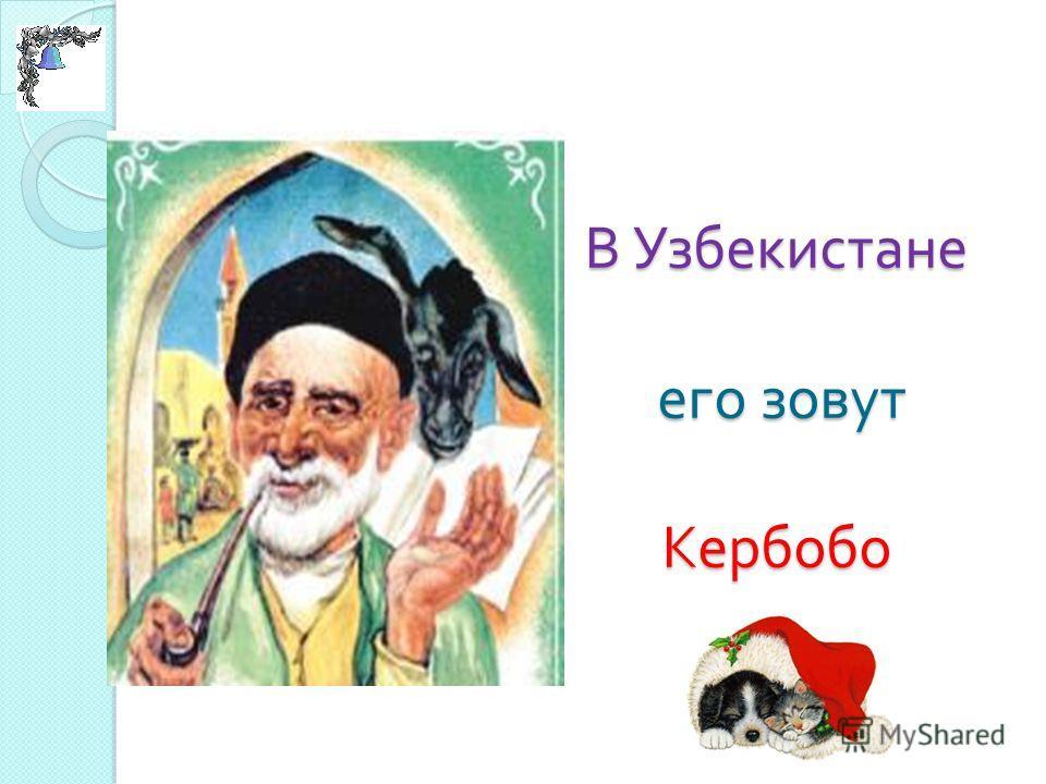 В Узбекистане его зовут Кербобо