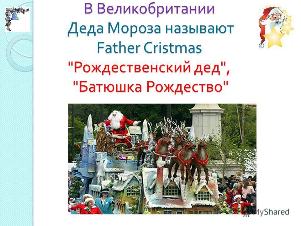 В Великобритании Деда Мороза называют Father Cristmas  Рождественский дед ,  Батюшка Рождество