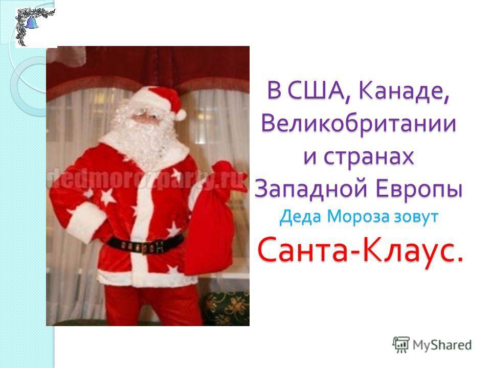 В США, Канаде, Великобритании и странах Западной Европы Деда Мороза зовут Санта - Клаус.
