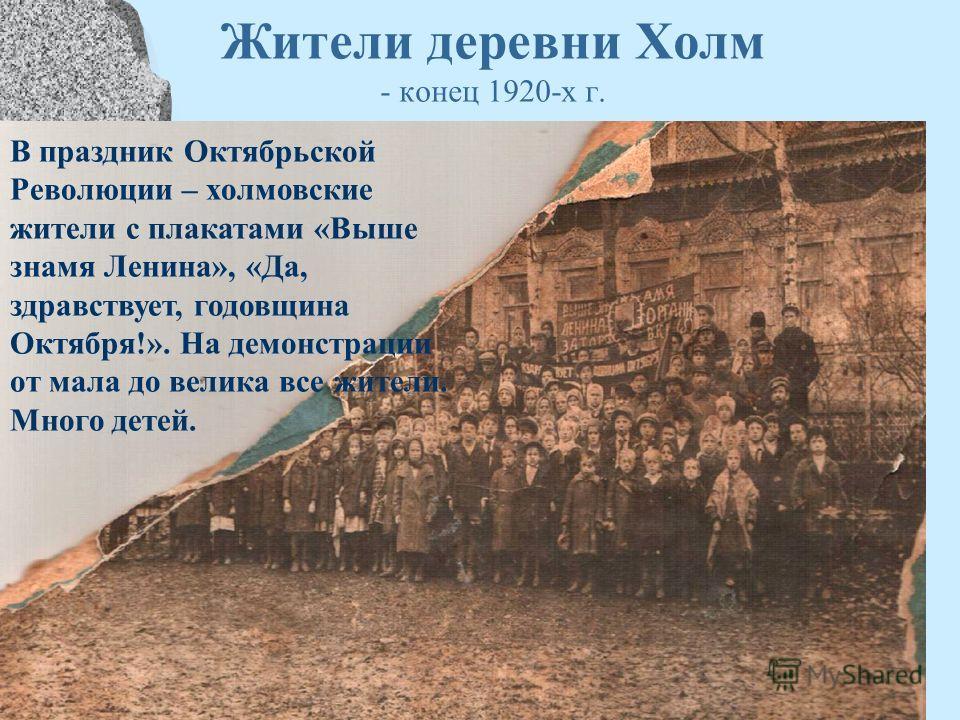 Жители деревни Холм - конец 1920-х г. В праздник Октябрьской Революции – холмовские жители с плакатами «Выше знамя Ленина», «Да, здравствует, годовщина Октября!». На демонстрации от мала до велика все жители. Много детей.