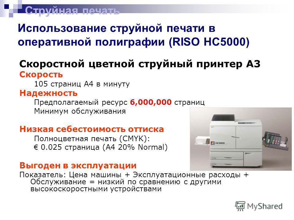 Использование струйной печати в оперативной полиграфии (RISO HC5000) Струйная печать Скоростной цветной струйный принтер A3 Скорость 105 страниц А4 в минуту Надежность Предполагаемый ресурс 6,000,000 страниц Минимум обслуживания Низкая себестоимость