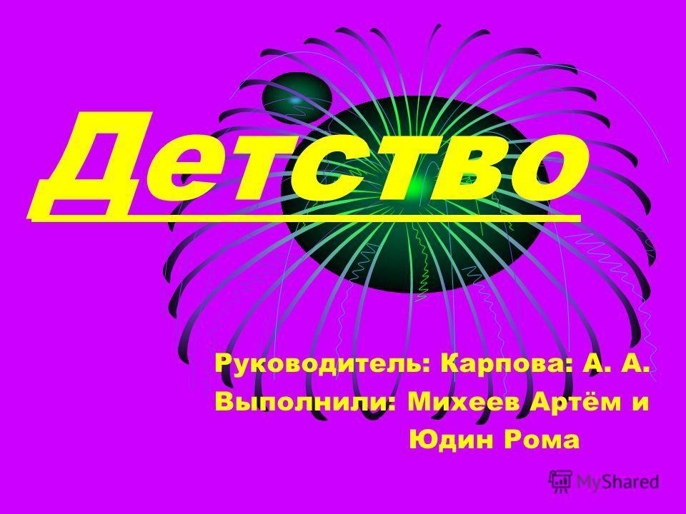 Детство Руководитель: Карпова: А. А. Выполнили: Михеев Артём и Юдин Рома