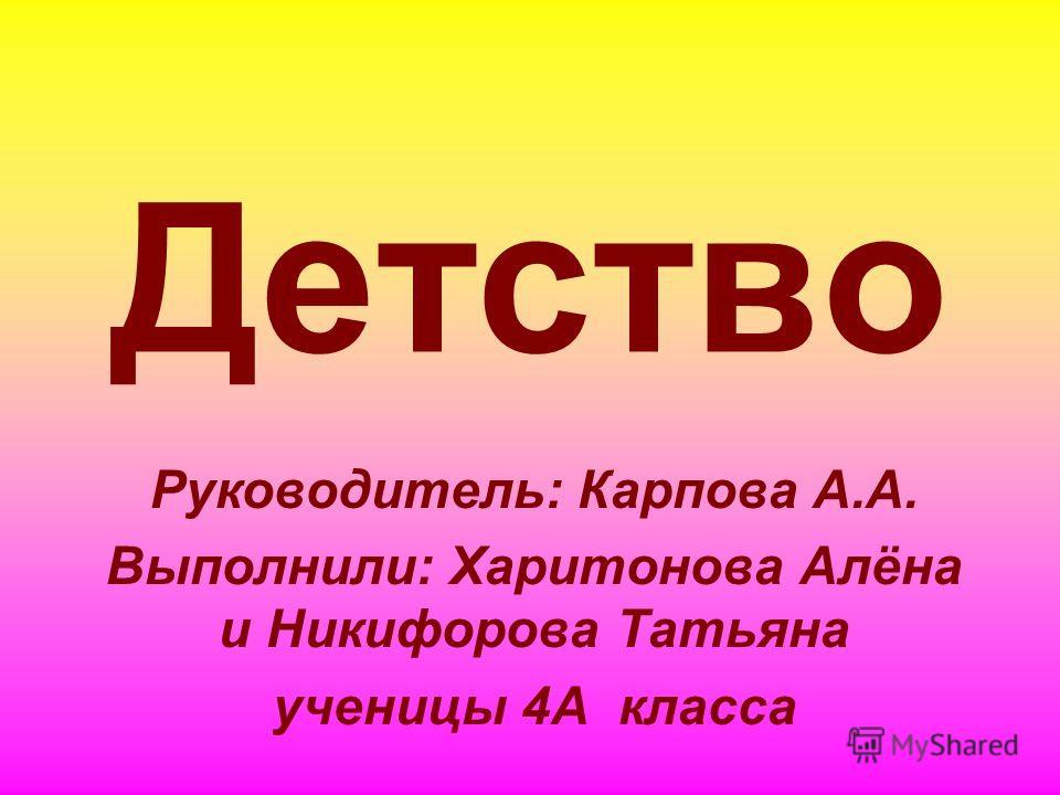 Детство Руководитель: Карпова А.А. Выполнили: Харитонова Алёна и Никифорова Татьяна ученицы 4А класса