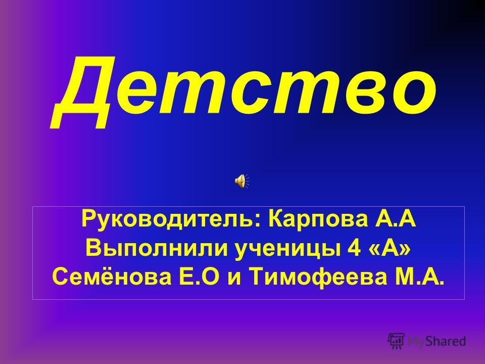 Детство Руководитель: Карпова А.А Выполнили ученицы 4 «А» Семёнова Е.О и Тимофеева М.А.