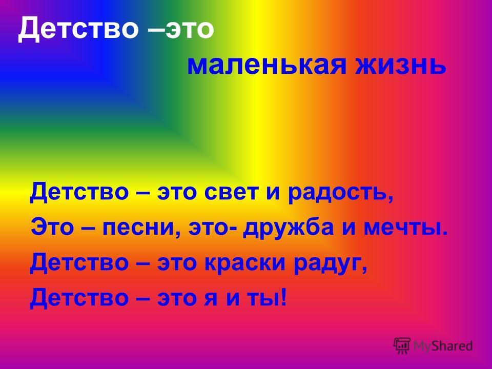 Детство –это маленькая жизнь Детство – это свет и радость, Это – песни, это- дружба и мечты. Детство – это краски радуг, Детство – это я и ты!