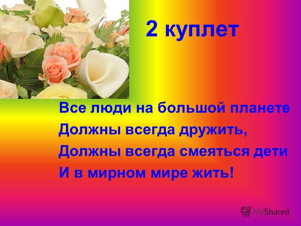 2 куплет Все люди на большой планете Должны всегда дружить, Должны всегда смеяться дети И в мирном мире жить!