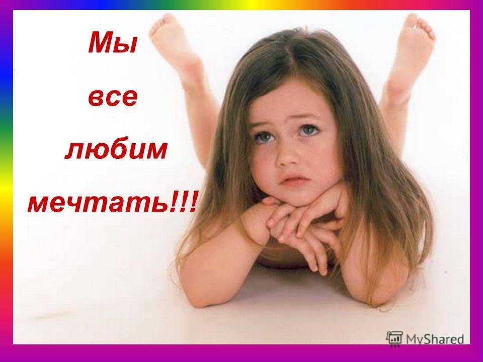 Мы все любим мечтать!!!