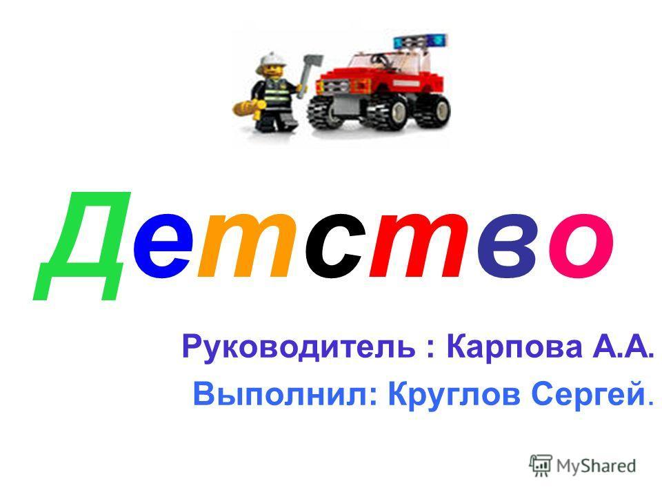 ДетствоДетство Руководитель : Карпова А.А. Выполнил: Круглов Сергей.