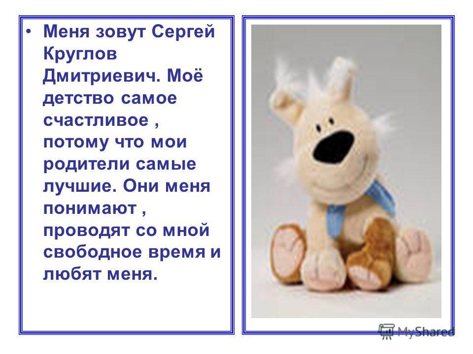 Меня зовут Сергей Круглов Дмитриевич. Моё детство самое счастливое, потому что мои родители самые лучшие. Они меня понимают, проводят со мной свободное время и любят меня.