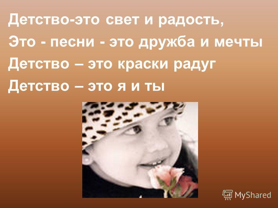 Детство-это свет и радость, Это - песни - это дружба и мечты Детство – это краски радуг Детство – это я и ты