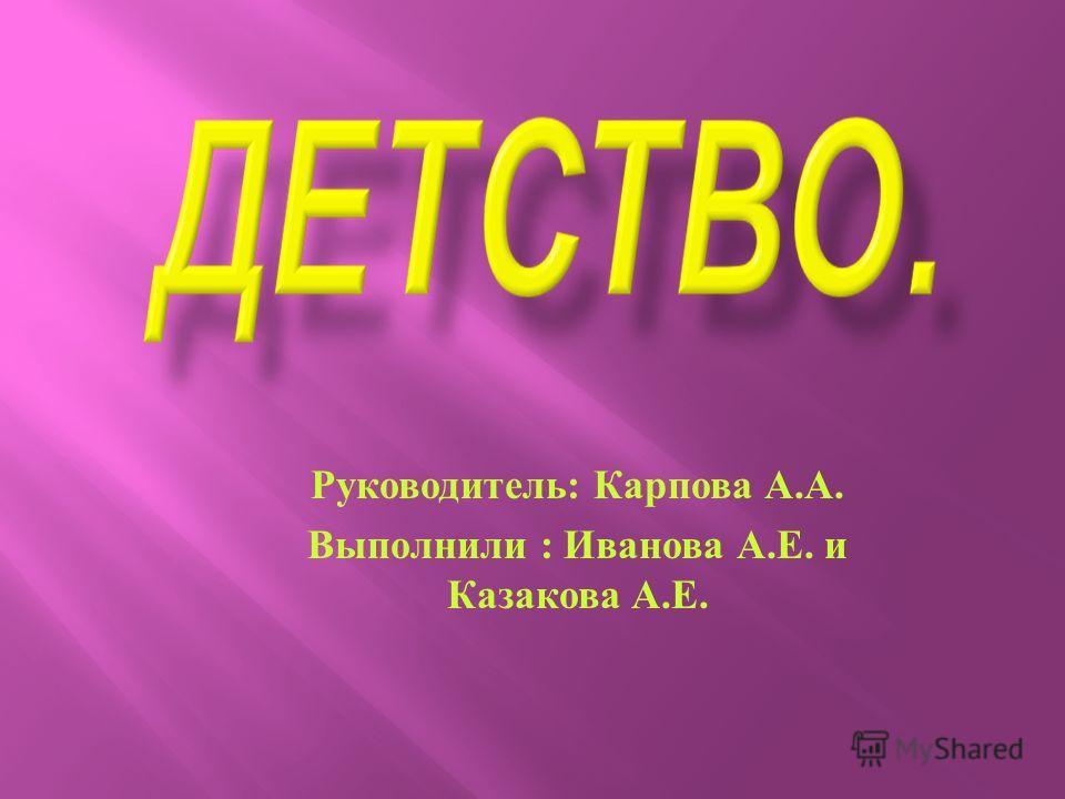 Руководитель : Карпова А. А. Выполнили : Иванова А. Е. и Казакова А. Е.