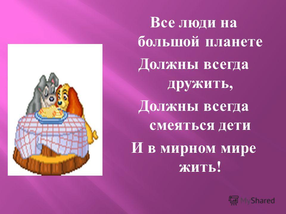 Все люди на большой планете Должны всегда дружить, Должны всегда смеяться дети И в мирном мире жить !