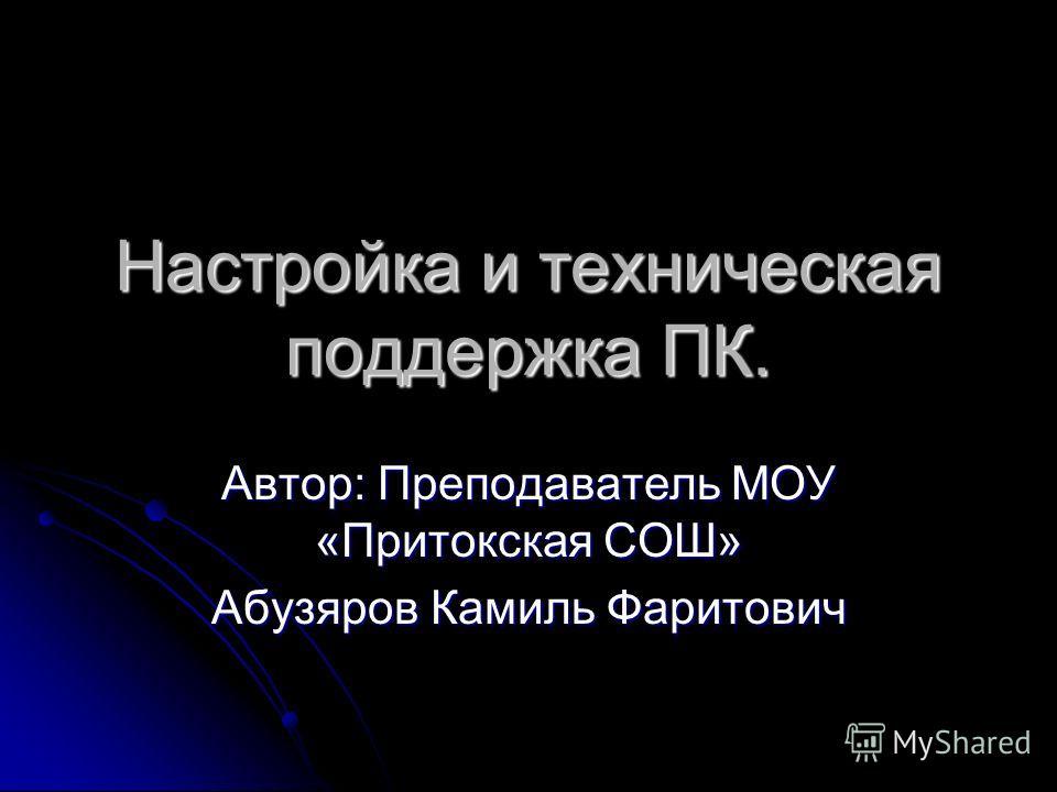 Настройка и техническая поддержка ПК. Автор: Преподаватель МОУ «Притокская СОШ» Абузяров Камиль Фаритович