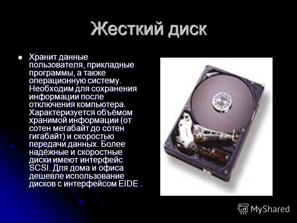 Жесткий диск Хранит данные пользователя, прикладные программы, а также операционную систему. Необходим для сохранения информации после отключения компьютера. Характеризуется объёмом хранимой информации (от сотен мегабайт до сотен гигабайт) и скорость