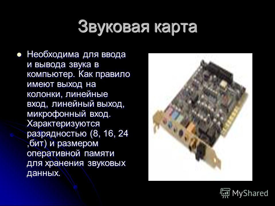 Звуковая карта Необходима для ввода и вывода звука в компьютер. Как правило имеют выход на колонки, линейные вход, линейный выход, микрофонный вход. Характеризуются разрядностью (8, 16, 24,бит) и размером оперативной памяти для хранения звуковых данн