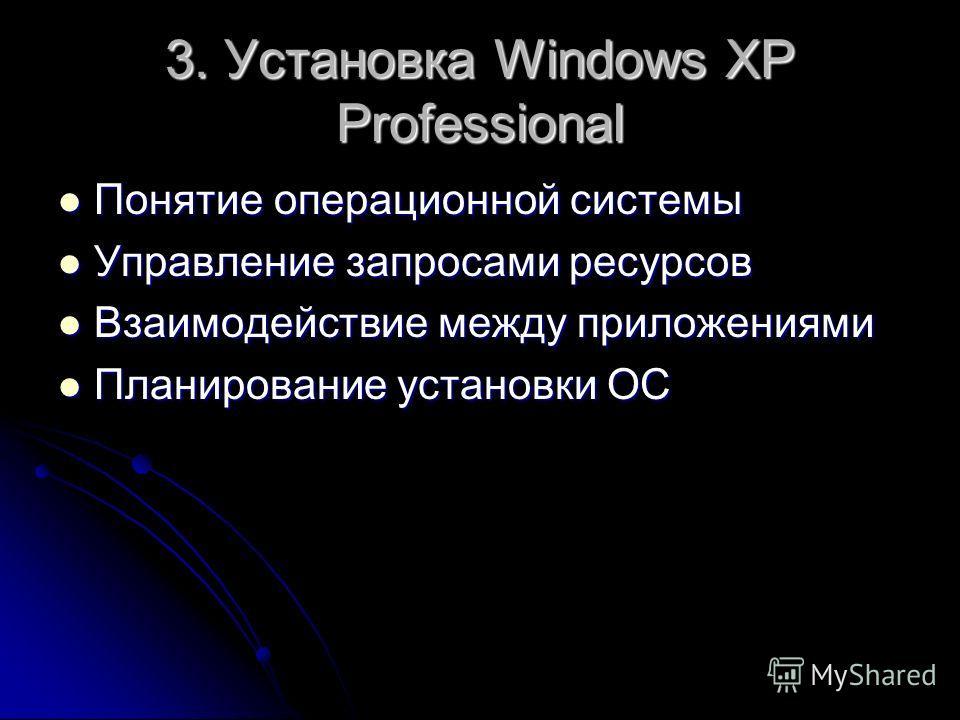 3. Установка Windows XP Professional Понятие операционной системы Понятие операционной системы Управление запросами ресурсов Управление запросами ресурсов Взаимодействие между приложениями Взаимодействие между приложениями Планирование установки ОС П