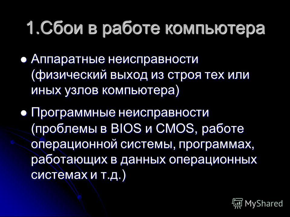 1.Сбои в работе компьютера Аппаратные неисправности (физический выход из строя тех или иных узлов компьютера) Аппаратные неисправности (физический выход из строя тех или иных узлов компьютера) Программные неисправности (проблемы в BIOS и CMOS, работе