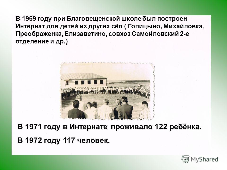 В 1969 году при Благовещенской школе был построен Интернат для детей из других сёл ( Голицыно, Михайловка, Преображенка, Елизаветино, совхоз Самойловский 2-е отделение и др.) В 1971 году в Интернате проживало 122 ребёнка. В 1972 году 117 человек.