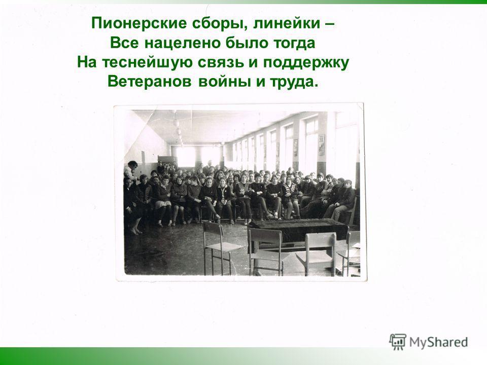 Пионерские сборы, линейки – Все нацелено было тогда На теснейшую связь и поддержку Ветеранов войны и труда.