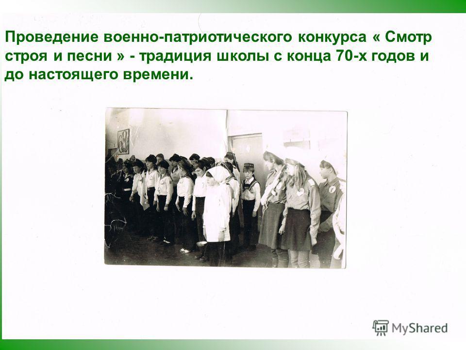 Проведение военно-патриотического конкурса « Смотр строя и песни » - традиция школы с конца 70-х годов и до настоящего времени.